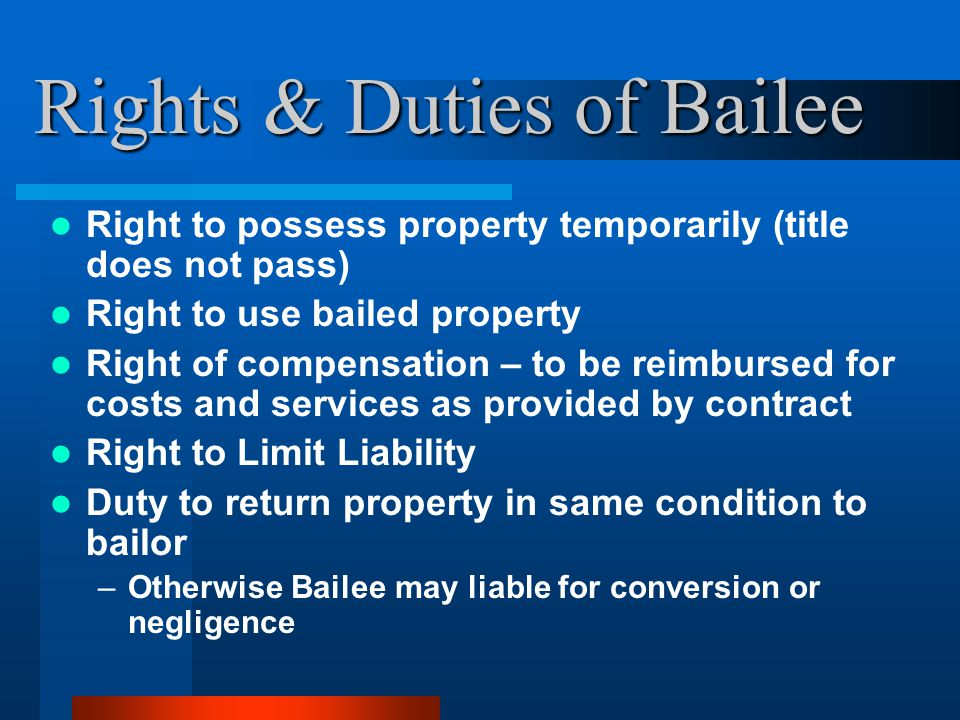 Rights & Duties of Bailee Right to possess property temporarily (title does not pass) Right to use bailed property Right of compensation – to be reimbursed for costs and services as provided by contract Right to Limit Liability Duty to return property in same condition to bailor –Otherwise Bailee may liable for conversion or negligence