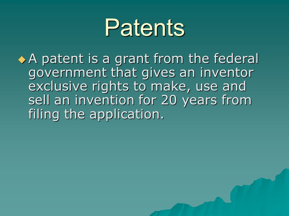 Patents  A patent is a grant from the federal government that gives an inventor exclusive rights to make, use and sell an invention for 20 years from filing the application.