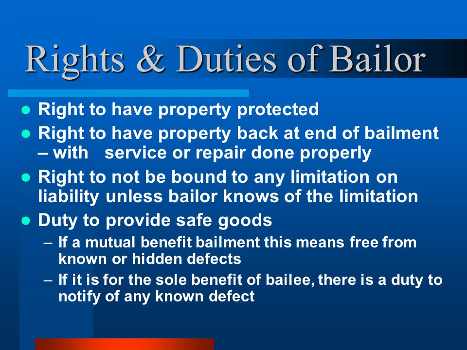 Rights & Duties of Bailor Right to have property protected Right to have property back at end of bailment – with service or repair done properly Right to not be bound to any limitation on liability unless bailor knows of the limitation Duty to provide safe goods –If a mutual benefit bailment this means free from known or hidden defects –If it is for the sole benefit of bailee, there is a duty to notify of any known defect