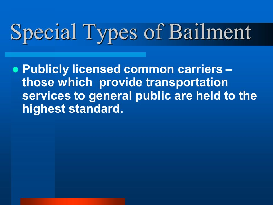 Special Types of Bailment Publicly licensed common carriers – those which provide transportation services to general public are held to the highest standard.