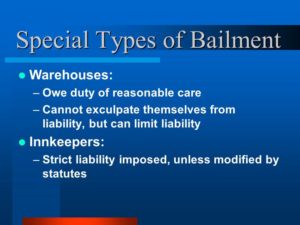 Special Types of Bailment Warehouses: –Owe duty of reasonable care –Cannot exculpate themselves from liability, but can limit liability Innkeepers: –Strict liability imposed, unless modified by statutes