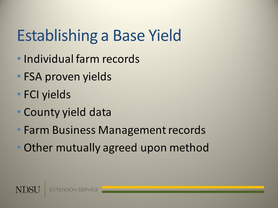 Establishing a Base Yield Individual farm records FSA proven yields FCI yields County yield data Farm Business Management records Other mutually agreed upon method