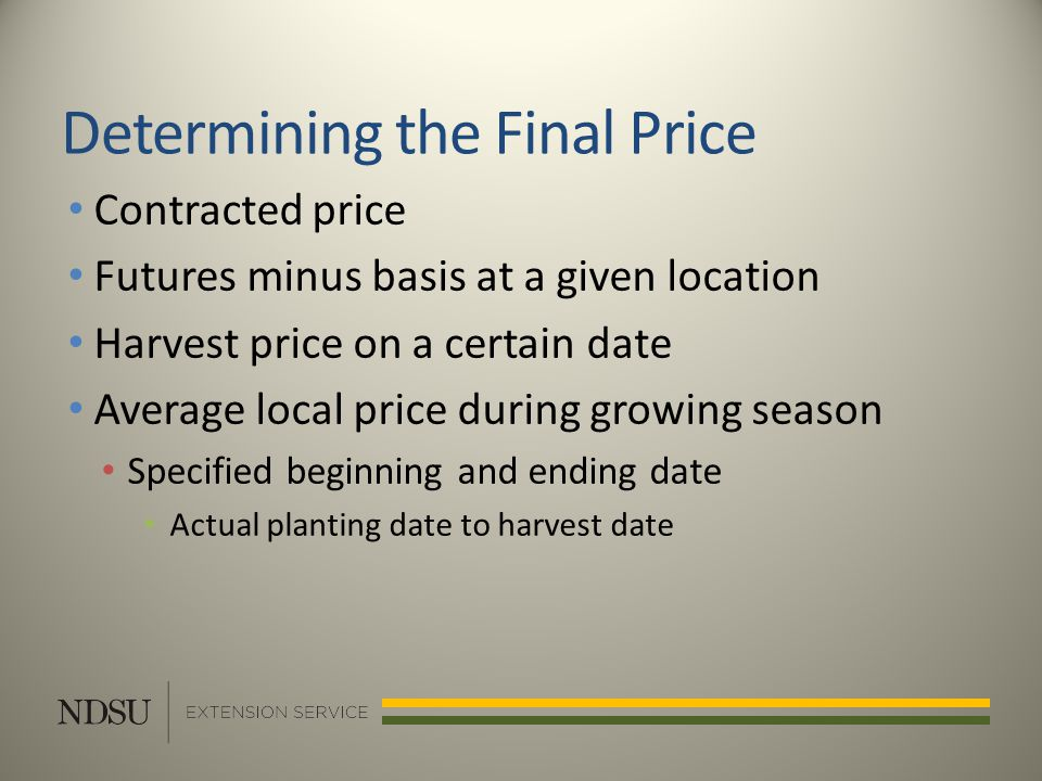 Determining the Final Price Contracted price Futures minus basis at a given location Harvest price on a certain date Average local price during growing season Specified beginning and ending date Actual planting date to harvest date