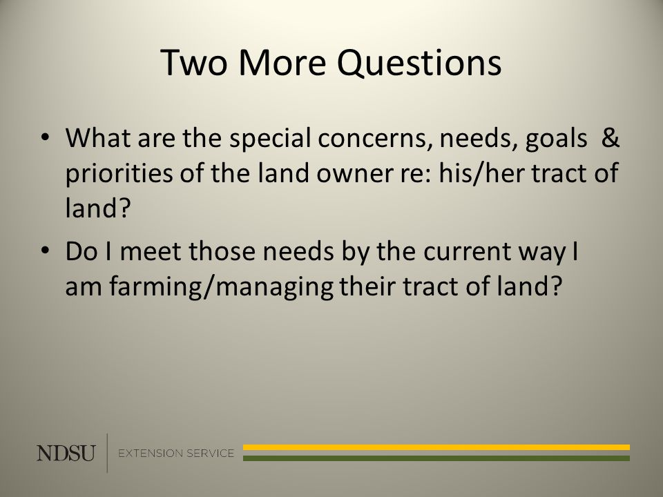 Two More Questions What are the special concerns, needs, goals & priorities of the land owner re: his/her tract of land.