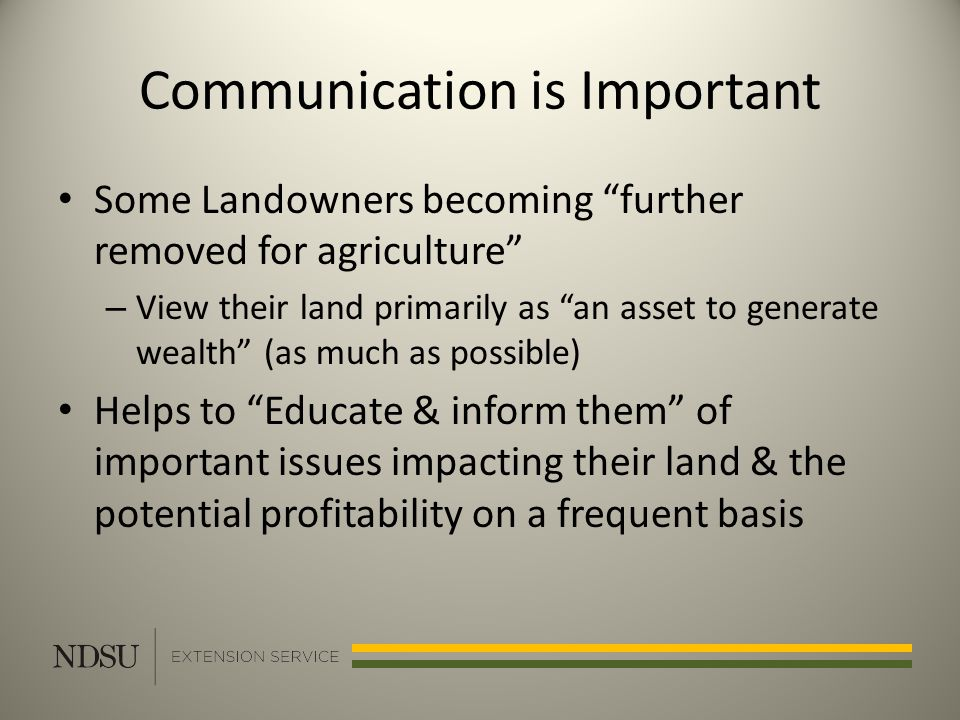 Communication is Important Some Landowners becoming further removed for agriculture – View their land primarily as an asset to generate wealth (as much as possible) Helps to Educate & inform them of important issues impacting their land & the potential profitability on a frequent basis