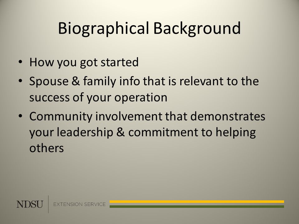 Biographical Background How you got started Spouse & family info that is relevant to the success of your operation Community involvement that demonstrates your leadership & commitment to helping others