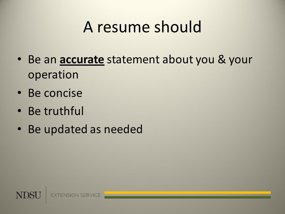 A resume should Be an accurate statement about you & your operation Be concise Be truthful Be updated as needed