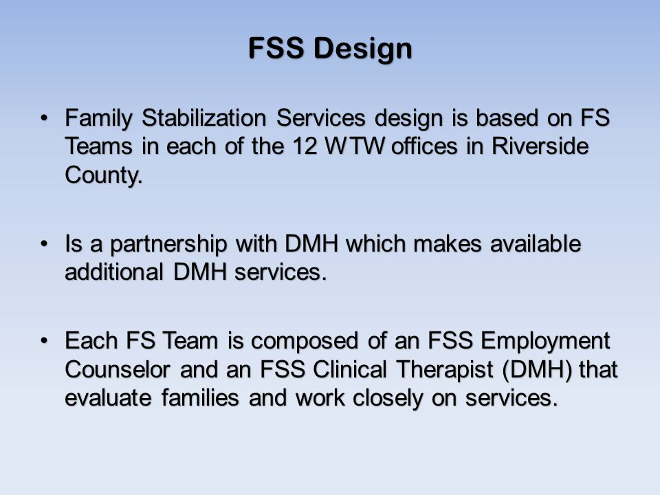 Family Stabilization Services design is based on FS Teams in each of the 12 WTW offices in Riverside County.Family Stabilization Services design is based on FS Teams in each of the 12 WTW offices in Riverside County.
