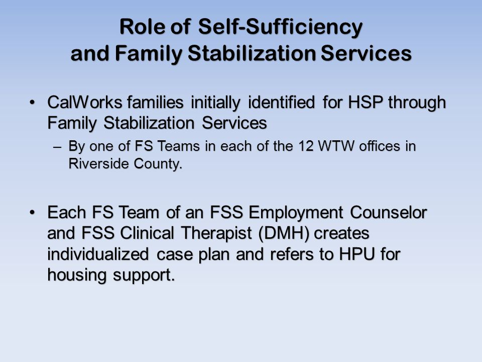 Role of Self-Sufficiency and Family Stabilization Services CalWorks families initially identified for HSP through Family Stabilization ServicesCalWorks families initially identified for HSP through Family Stabilization Services –By one of FS Teams in each of the 12 WTW offices in Riverside County.