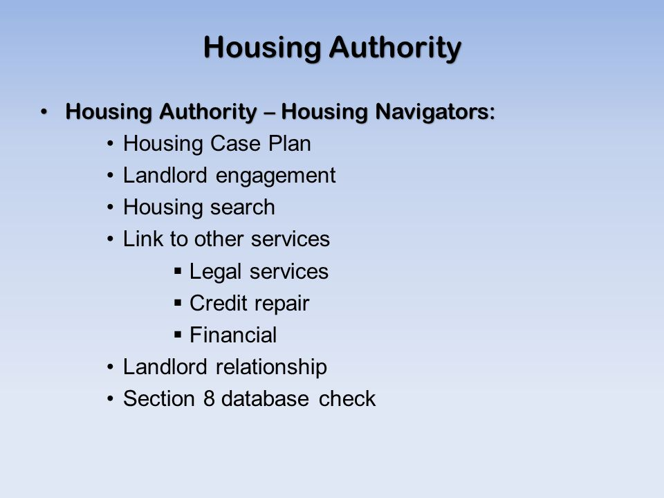 Housing Authority Housing Authority – Housing Navigators: Housing Authority – Housing Navigators: Housing Case Plan Landlord engagement Housing search Link to other services  Legal services  Credit repair  Financial Landlord relationship Section 8 database check