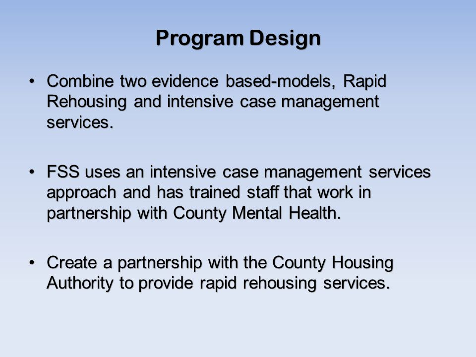 Program Design Combine two evidence based-models, Rapid Rehousing and intensive case management services.Combine two evidence based-models, Rapid Rehousing and intensive case management services.