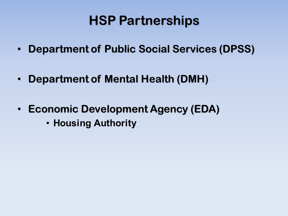 HSP Partnerships Department of Public Social Services (DPSS) Department of Public Social Services (DPSS) Department of Mental Health (DMH) Department of Mental Health (DMH) Economic Development Agency (EDA) Economic Development Agency (EDA) Housing Authority