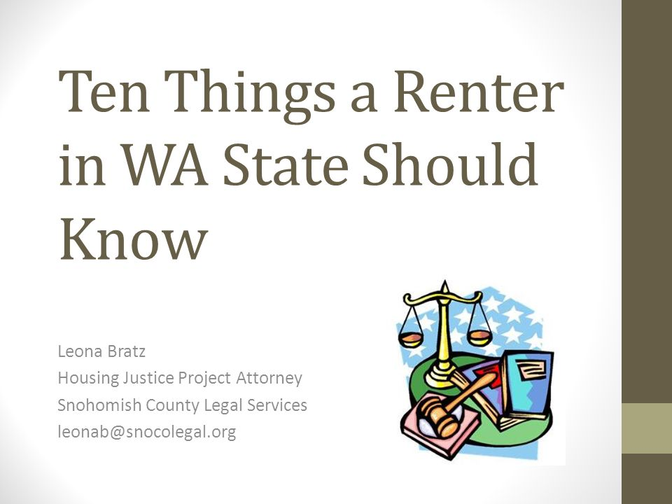 Ten Things a Renter in WA State Should Know Leona Bratz Housing Justice Project Attorney Snohomish County Legal Services leonab@snocolegal.org