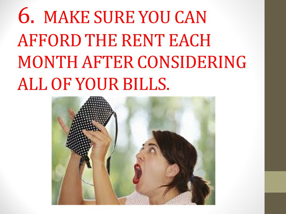 6. MAKE SURE YOU CAN AFFORD THE RENT EACH MONTH AFTER CONSIDERING ALL OF YOUR BILLS.