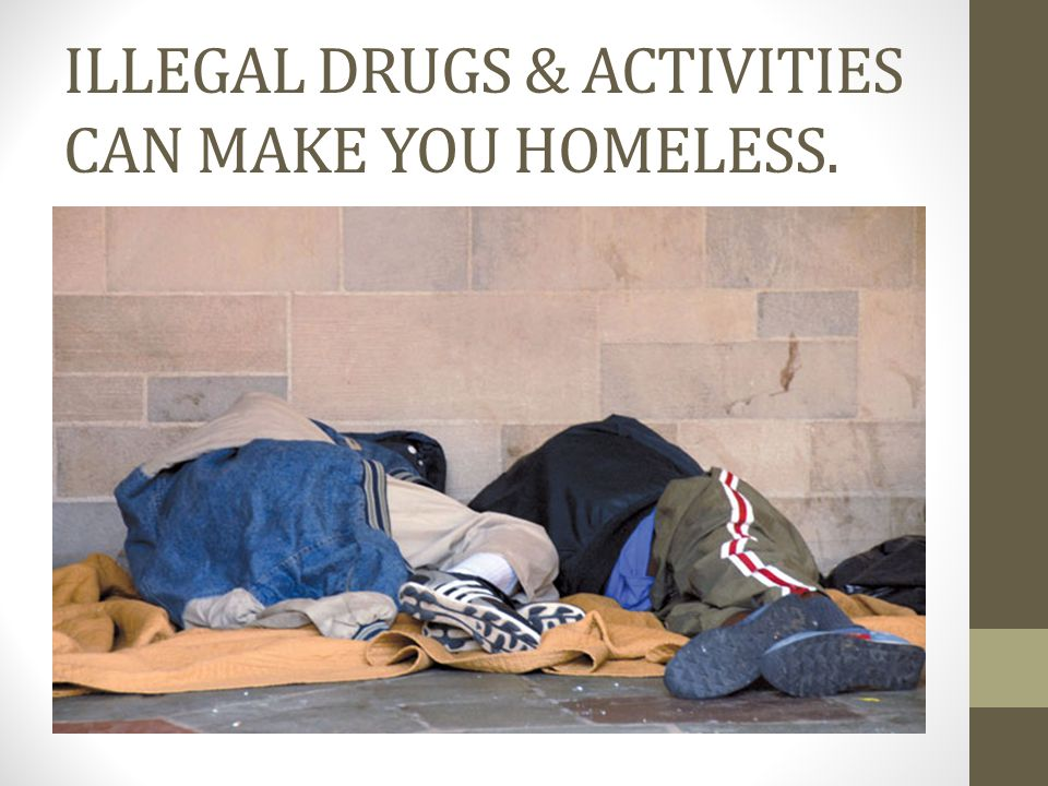ILLEGAL DRUGS & ACTIVITIES CAN MAKE YOU HOMELESS.