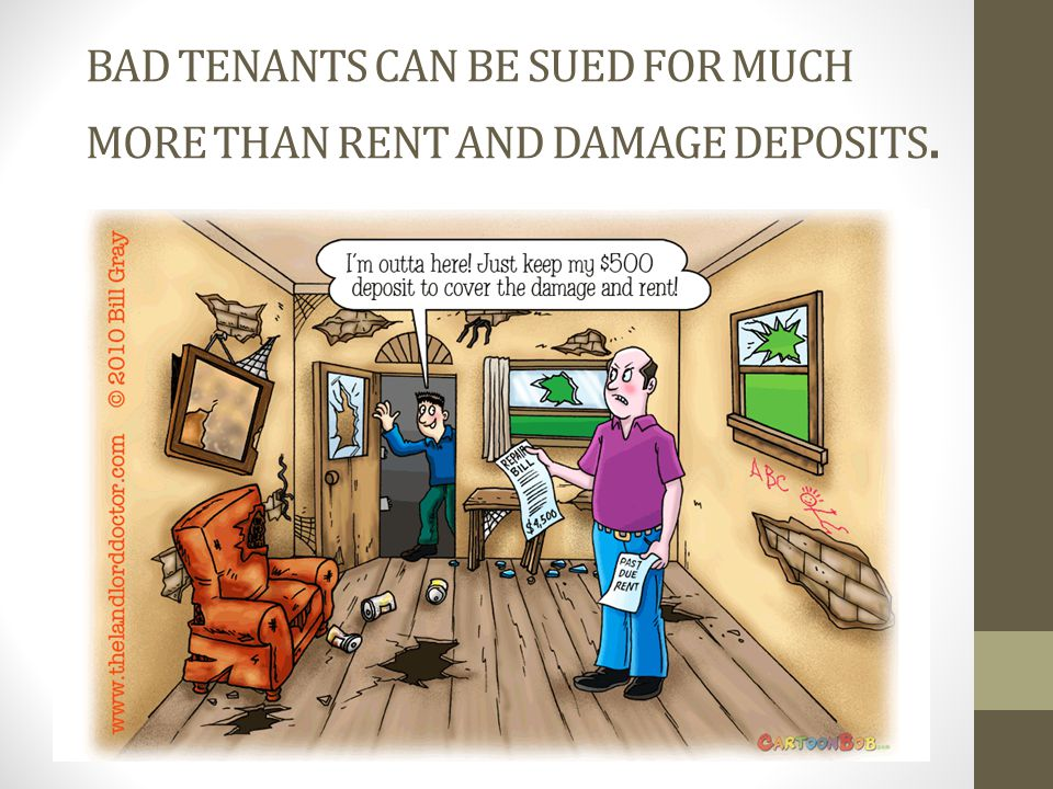 BAD TENANTS CAN BE SUED FOR MUCH MORE THAN RENT AND DAMAGE DEPOSITS.