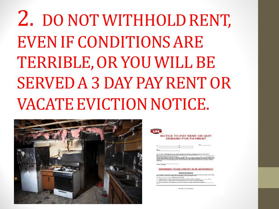 2. DO NOT WITHHOLD RENT, EVEN IF CONDITIONS ARE TERRIBLE, OR YOU WILL BE SERVED A 3 DAY PAY RENT OR VACATE EVICTION NOTICE.