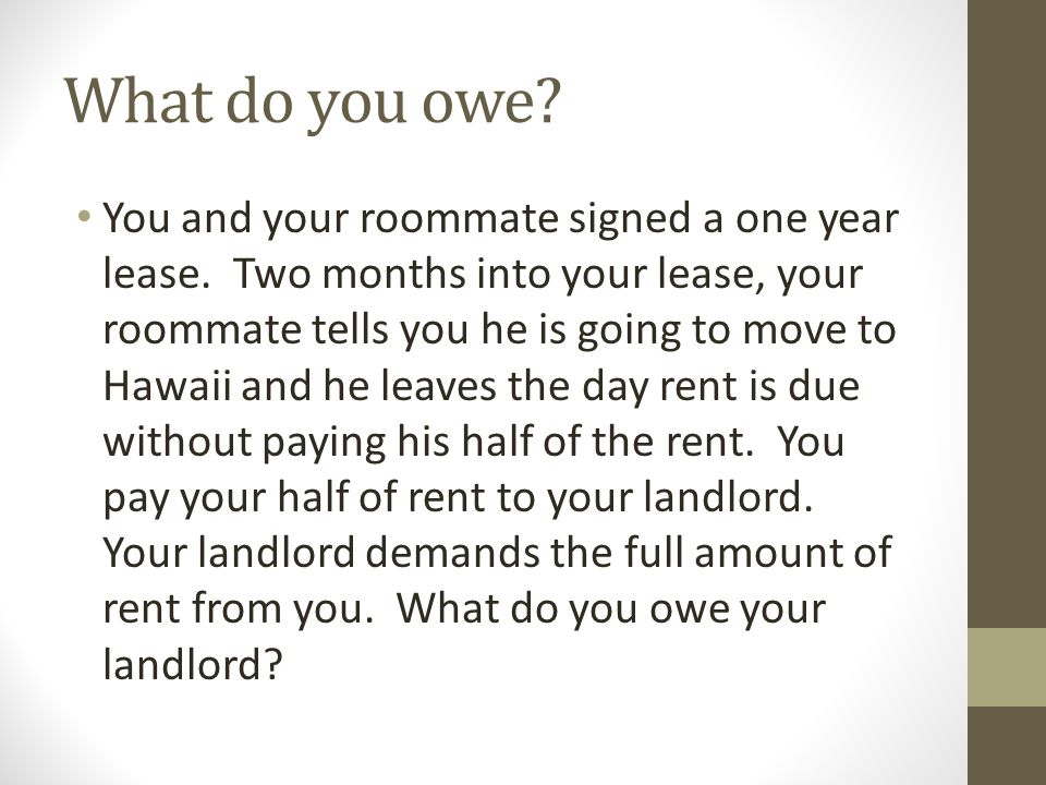 What do you owe. You and your roommate signed a one year lease.