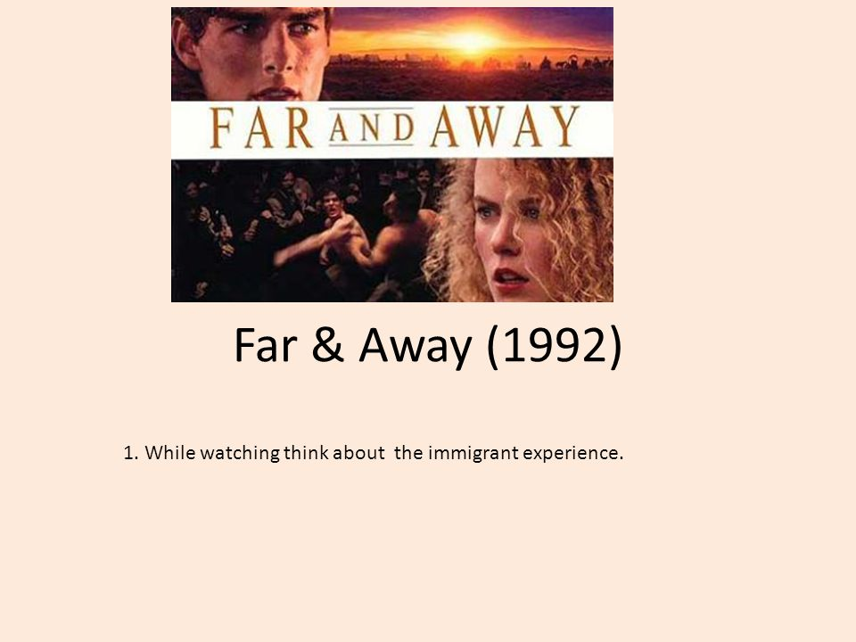 Far & Away (1992) 1. While watching think about the immigrant experience.