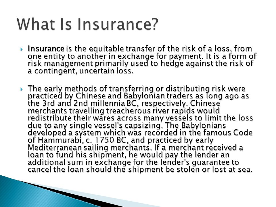  Insurance is the equitable transfer of the risk of a loss, from one entity to another in exchange for payment.