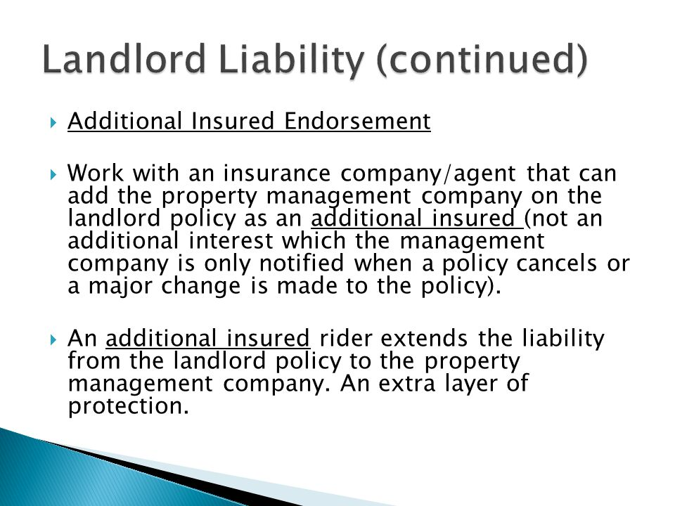  Additional Insured Endorsement  Work with an insurance company/agent that can add the property management company on the landlord policy as an additional insured (not an additional interest which the management company is only notified when a policy cancels or a major change is made to the policy).