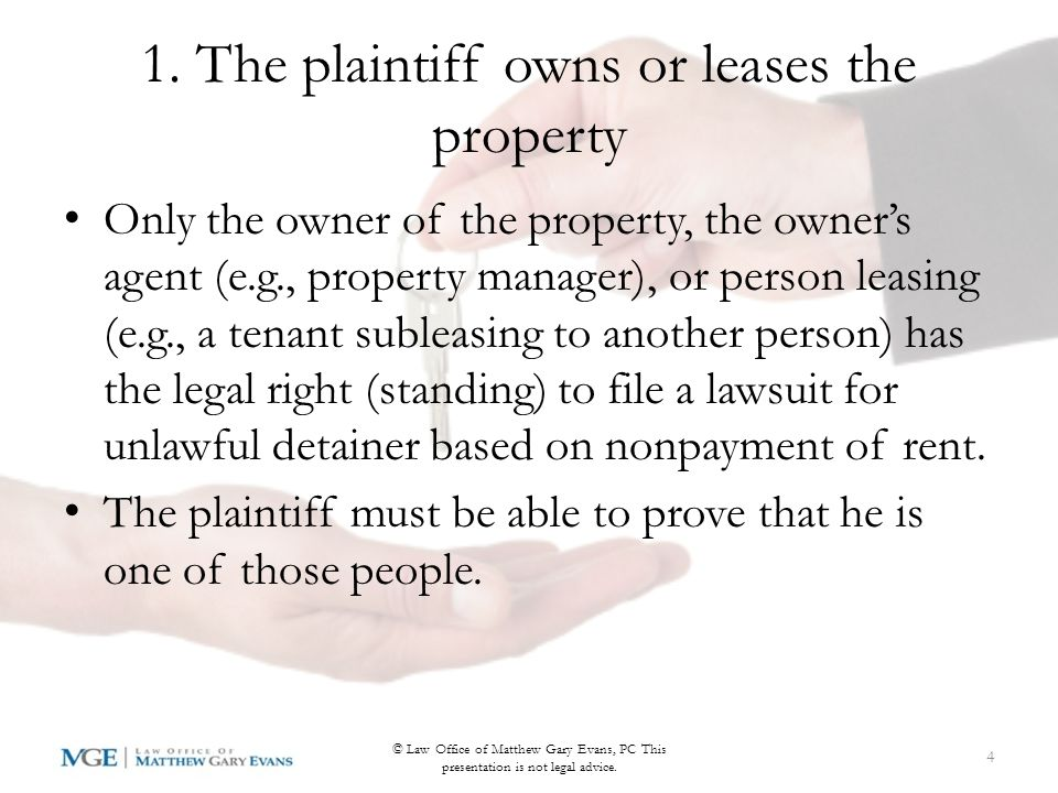 CACI 4302: the factual elements of unlawful detainer 1.The plaintiff (person suing) owns or leases the property; 2.The plaintiff rented or subleased the property to the defendant (person being evicted); 3.The amount of rent due for each period (e.g., per month); 4.The plaintiff properly served the 3 day notice; 5.At least the amount of rent stated in the 3 day notice was due when it was served; 6.The defendant failed to pay the amount stated in the 3 day notice; and 7.The defendant is still in possession of the property.