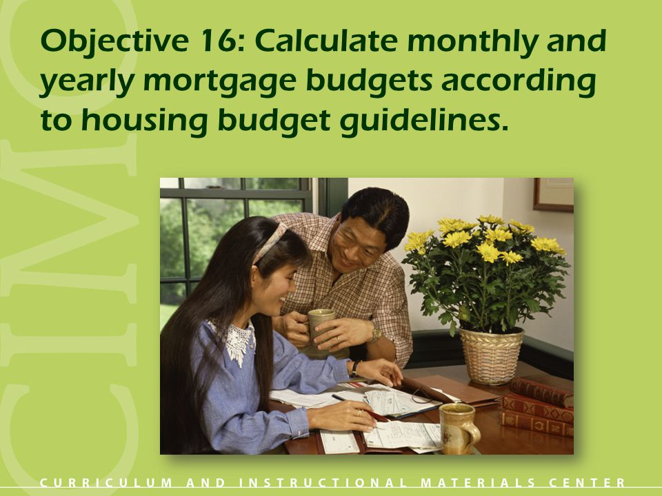 Objective 16: Calculate monthly and yearly mortgage budgets according to housing budget guidelines.