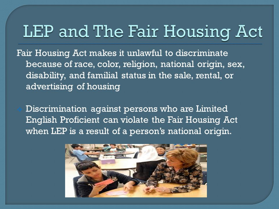 Fair Housing Act makes it unlawful to discriminate because of race, color, religion, national origin, sex, disability, and familial status in the sale