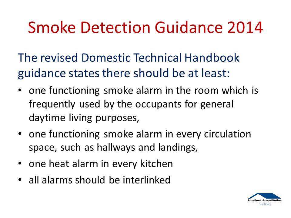 Smoke Detection Guidance 2014 The revised Domestic Technical Handbook guidance states there should be at least: one functioning smoke alarm in the room which is frequently used by the occupants for general daytime living purposes, one functioning smoke alarm in every circulation space, such as hallways and landings, one heat alarm in every kitchen all alarms should be interlinked