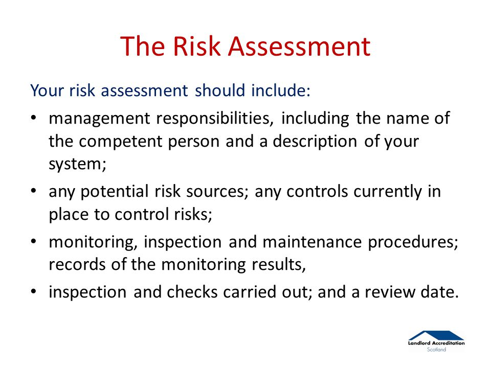 The Risk Assessment Your risk assessment should include: management responsibilities, including the name of the competent person and a description of your system; any potential risk sources; any controls currently in place to control risks; monitoring, inspection and maintenance procedures; records of the monitoring results, inspection and checks carried out; and a review date.