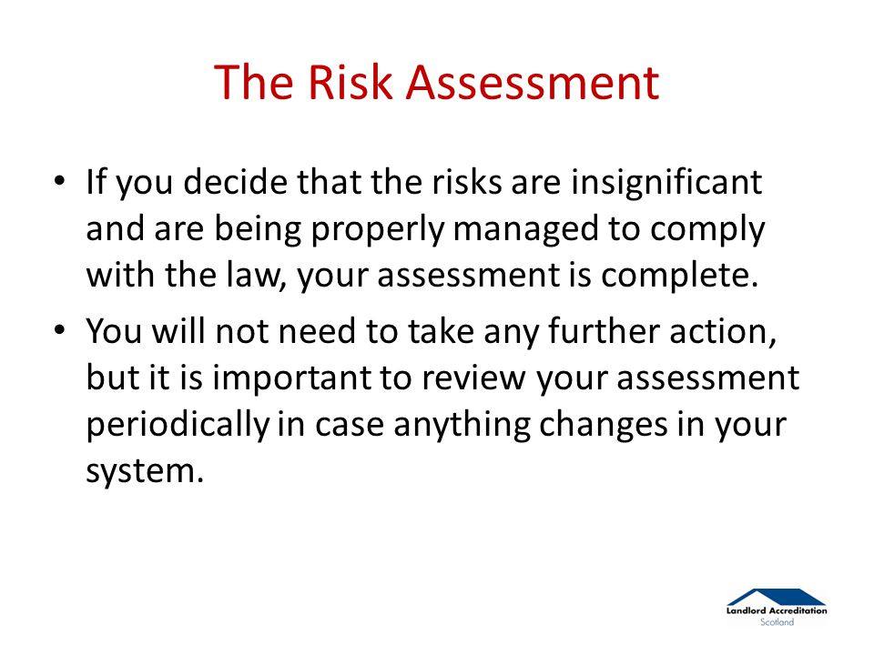 The Risk Assessment If you decide that the risks are insignificant and are being properly managed to comply with the law, your assessment is complete.