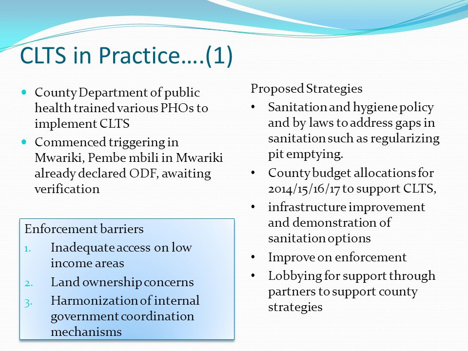 CLTS in Practice….(1) County Department of public health trained various PHOs to implement CLTS Commenced triggering in Mwariki, Pembe mbili in Mwariki already declared ODF, awaiting verification Enforcement barriers 1.