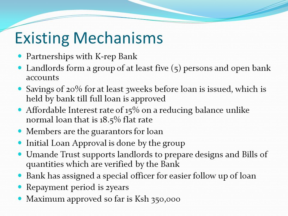 Existing Mechanisms Partnerships with K-rep Bank Landlords form a group of at least five (5) persons and open bank accounts Savings of 20% for at least 3weeks before loan is issued, which is held by bank till full loan is approved Affordable Interest rate of 15% on a reducing balance unlike normal loan that is 18.5% flat rate Members are the guarantors for loan Initial Loan Approval is done by the group Umande Trust supports landlords to prepare designs and Bills of quantities which are verified by the Bank Bank has assigned a special officer for easier follow up of loan Repayment period is 2years Maximum approved so far is Ksh 350,000