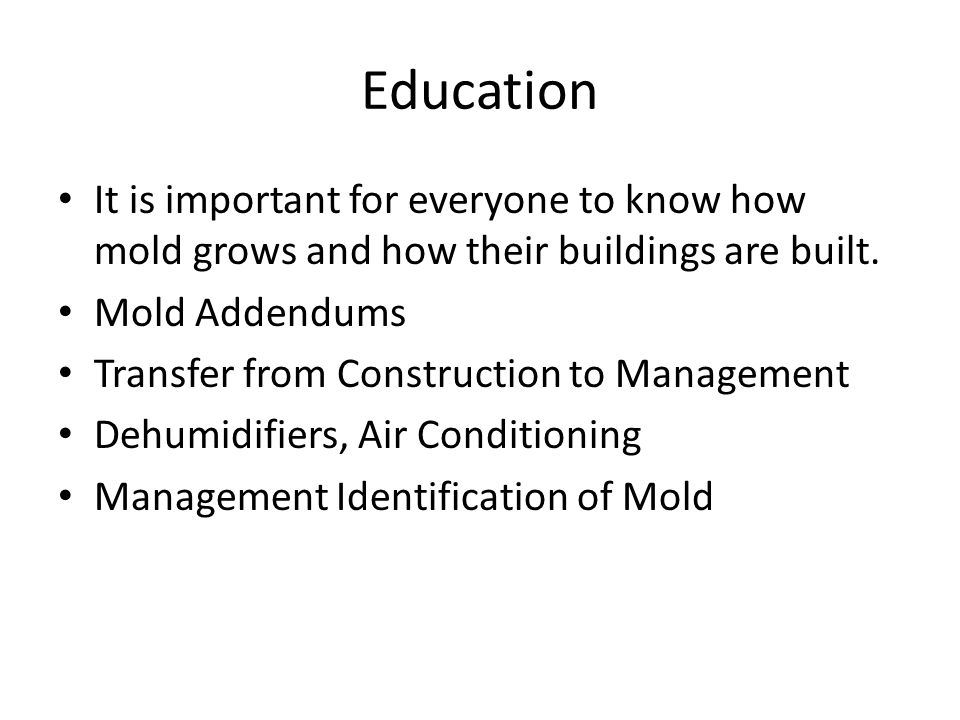 Education It is important for everyone to know how mold grows and how their buildings are built.