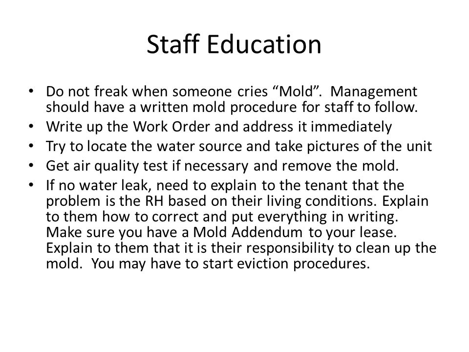 """Staff Education Do not freak when someone cries """"Mold"""". Management should have a written mold procedure for staff to follow. Write up the Work Order a"""