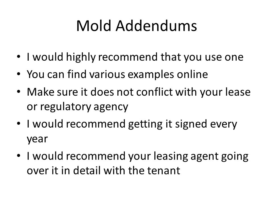Mold Addendums I would highly recommend that you use one You can find various examples online Make sure it does not conflict with your lease or regulatory agency I would recommend getting it signed every year I would recommend your leasing agent going over it in detail with the tenant