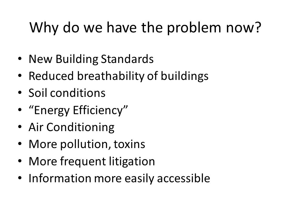 """Why do we have the problem now? New Building Standards Reduced breathability of buildings Soil conditions """"Energy Efficiency"""" Air Conditioning More po"""