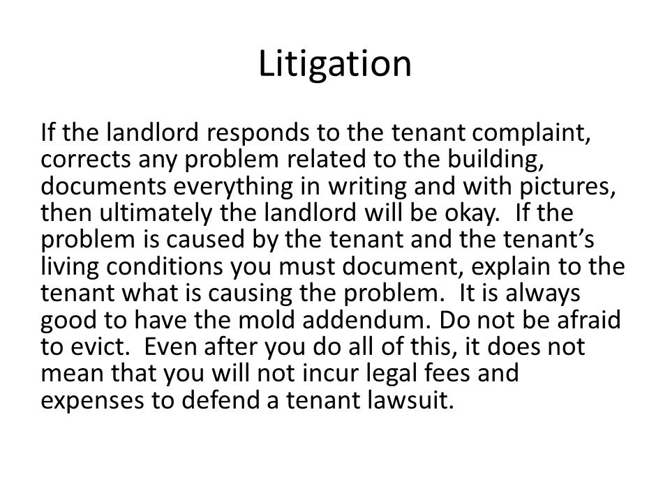 Litigation If the landlord responds to the tenant complaint, corrects any problem related to the building, documents everything in writing and with pictures, then ultimately the landlord will be okay.