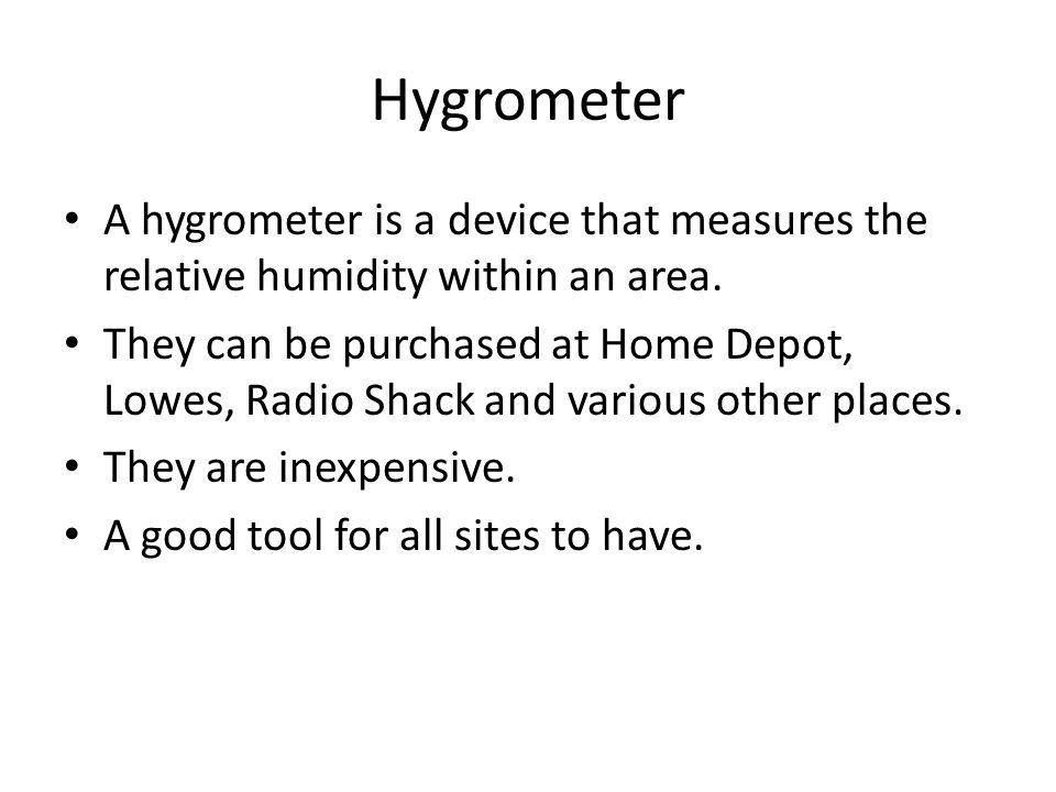 Hygrometer A hygrometer is a device that measures the relative humidity within an area.