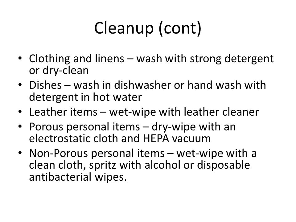 Cleanup (cont) Clothing and linens – wash with strong detergent or dry-clean Dishes – wash in dishwasher or hand wash with detergent in hot water Leather items – wet-wipe with leather cleaner Porous personal items – dry-wipe with an electrostatic cloth and HEPA vacuum Non-Porous personal items – wet-wipe with a clean cloth, spritz with alcohol or disposable antibacterial wipes.