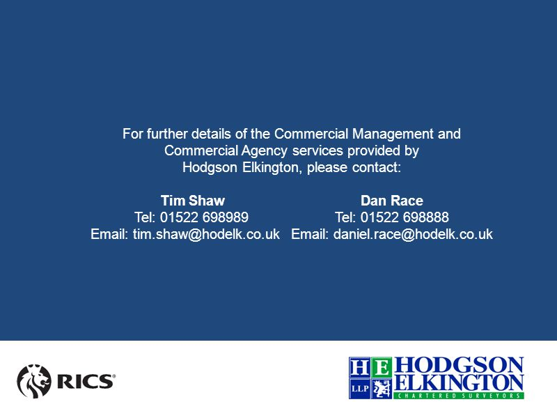 For further details of the Commercial Management and Commercial Agency services provided by Hodgson Elkington, please contact: Tim ShawDan Race Tel: 01522 698989 Tel: 01522 698888 Email: tim.shaw@hodelk.co.ukEmail: daniel.race@hodelk.co.uk