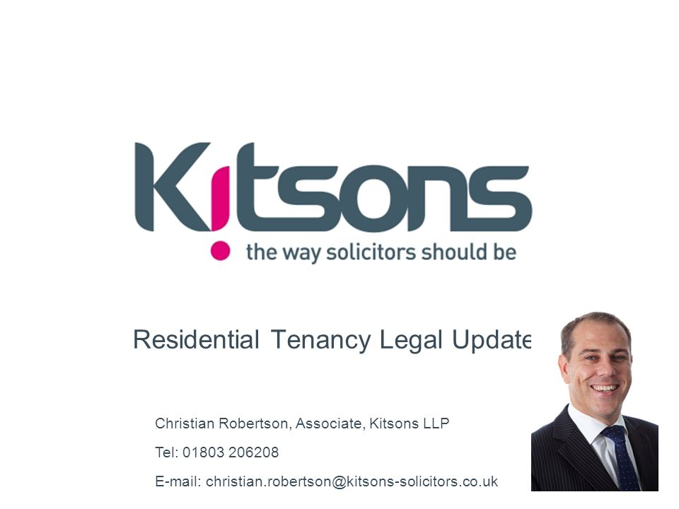 Residential Tenancy Legal Update Christian Robertson, Associate, Kitsons LLP Tel: 01803 206208 E-mail: christian.robertson@kitsons-solicitors.co.uk