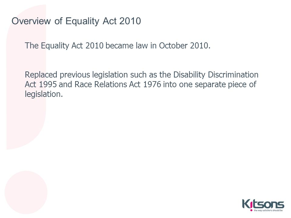 Overview of Equality Act 2010 The Equality Act 2010 became law in October 2010. Replaced previous legislation such as the Disability Discrimination Ac