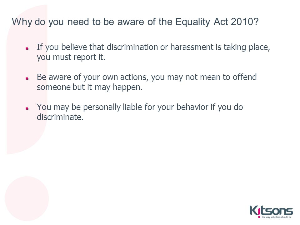 Why do you need to be aware of the Equality Act 2010? If you believe that discrimination or harassment is taking place, you must report it. Be aware o