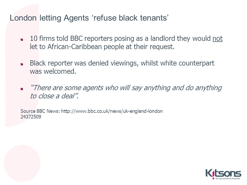 London letting Agents 'refuse black tenants' 10 firms told BBC reporters posing as a landlord they would not let to African-Caribbean people at their