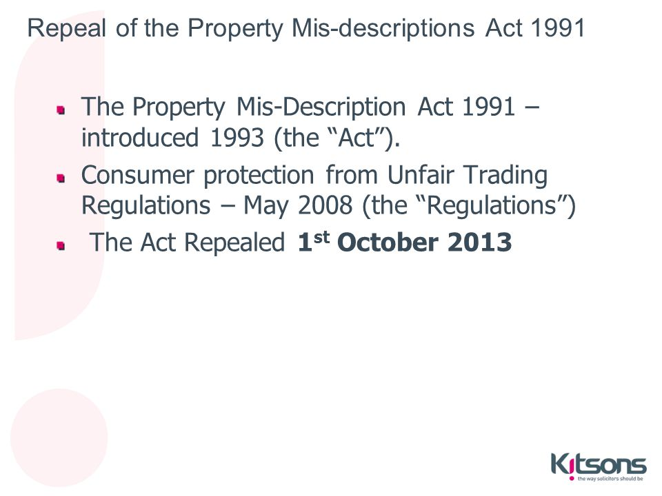 "Repeal of the Property Mis-descriptions Act 1991 The Property Mis-Description Act 1991 – introduced 1993 (the ""Act""). Consumer protection from Unfair"