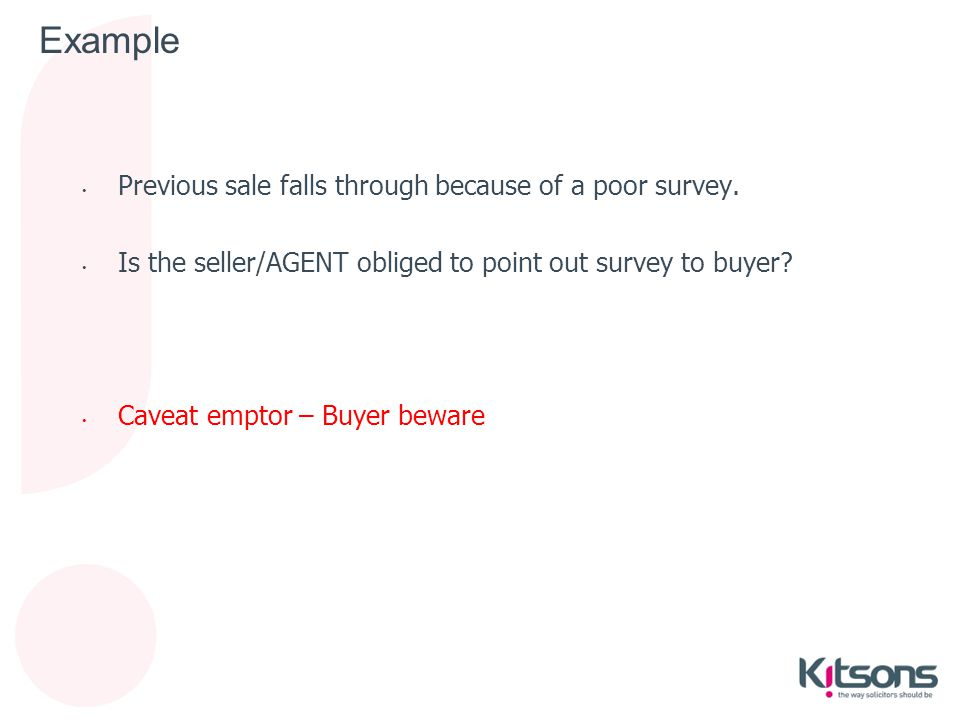 Example Previous sale falls through because of a poor survey. Is the seller/AGENT obliged to point out survey to buyer? Caveat emptor – Buyer beware