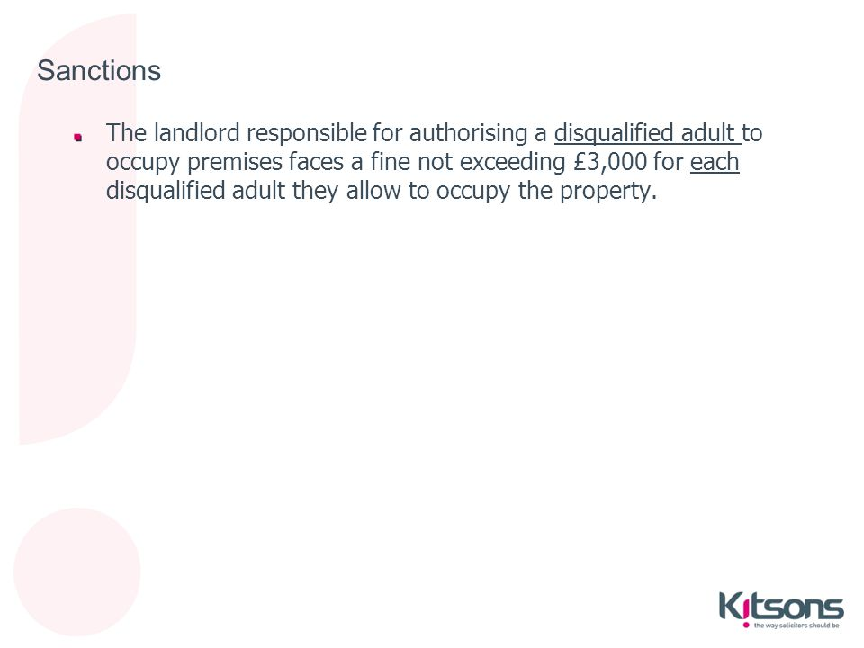Sanctions The landlord responsible for authorising a disqualified adult to occupy premises faces a fine not exceeding £3,000 for each disqualified adu