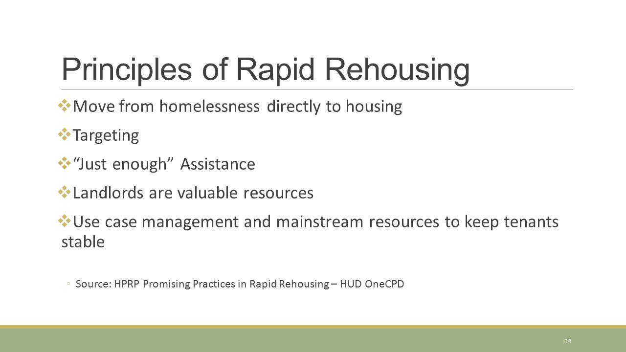 "Principles of Rapid Rehousing  Move from homelessness directly to housing  Targeting  ""Just enough"" Assistance  Landlords are valuable resources "