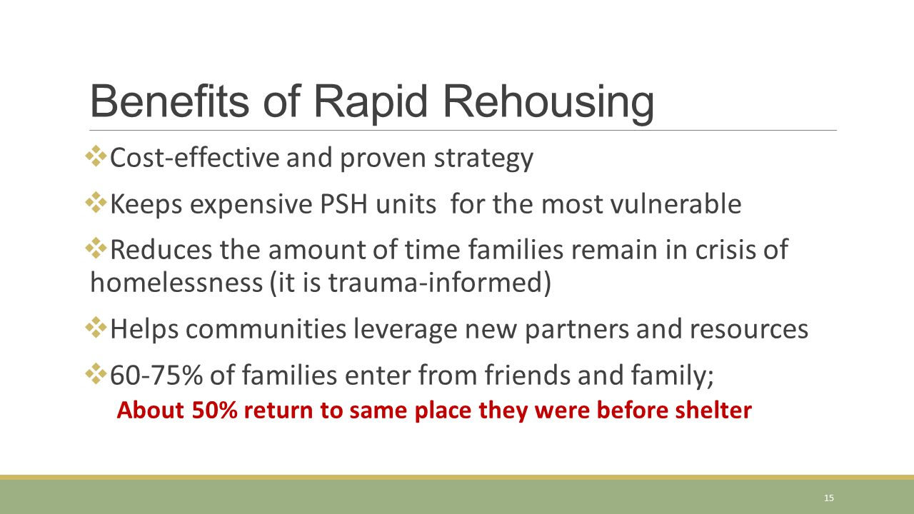 Benefits of Rapid Rehousing  Cost-effective and proven strategy  Keeps expensive PSH units for the most vulnerable  Reduces the amount of time fami